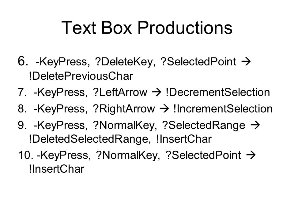 Text Box Productions 6. -KeyPress, ?DeleteKey, ?SelectedPoint  !DeletePreviousChar 7. -KeyPress, ?LeftArrow  !DecrementSelection 8. -KeyPress, ?Righ