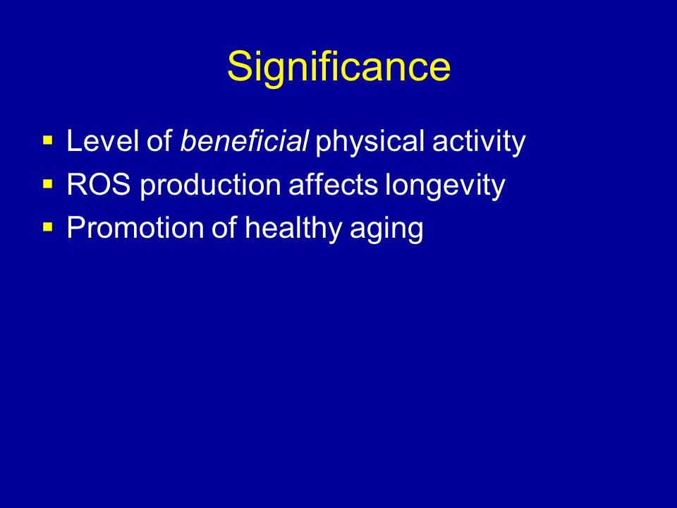 Significance  Level of beneficial physical activity  ROS production affects longevity  Promotion of healthy aging