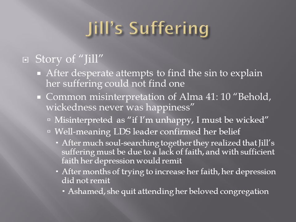  Story of Jill  After desperate attempts to find the sin to explain her suffering could not find one  Common misinterpretation of Alma 41: 10 Behold, wickedness never was happiness  Misinterpreted as if I'm unhappy, I must be wicked  Well-meaning LDS leader confirmed her belief  After much soul-searching together they realized that Jill's suffering must be due to a lack of faith, and with sufficient faith her depression would remit  After months of trying to increase her faith, her depression did not remit  Ashamed, she quit attending her beloved congregation