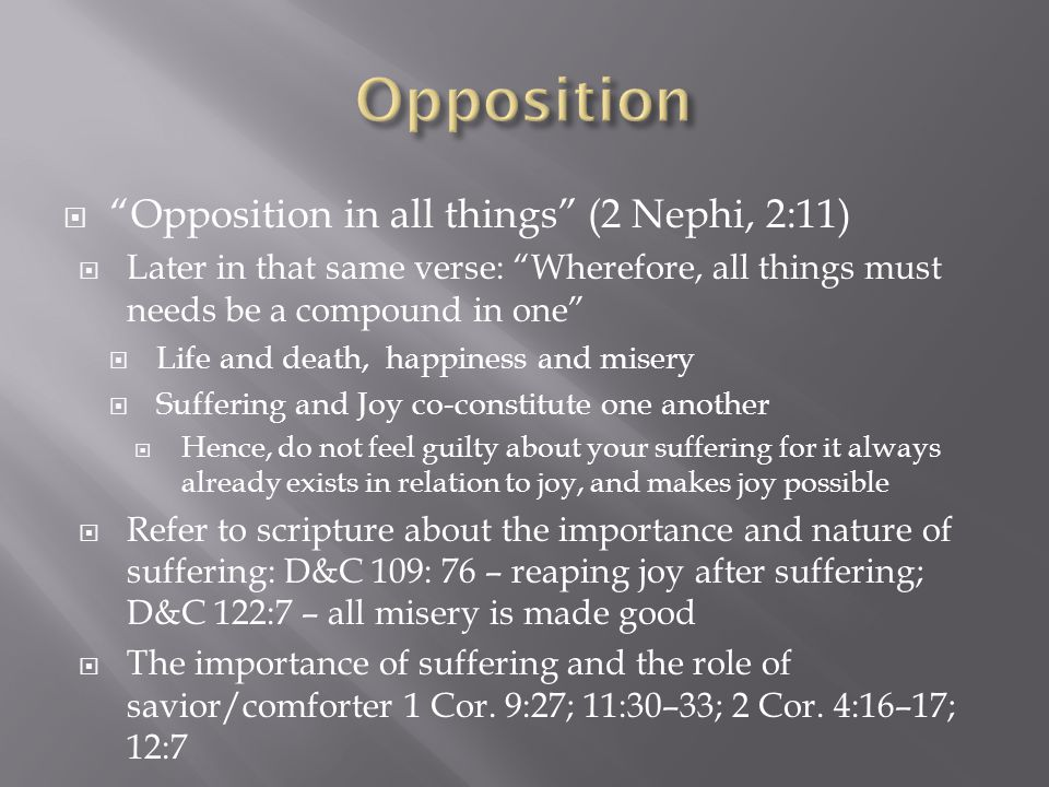  Opposition in all things (2 Nephi, 2:11)  Later in that same verse: Wherefore, all things must needs be a compound in one  Life and death, happiness and misery  Suffering and Joy co-constitute one another  Hence, do not feel guilty about your suffering for it always already exists in relation to joy, and makes joy possible  Refer to scripture about the importance and nature of suffering: D&C 109: 76 – reaping joy after suffering; D&C 122:7 – all misery is made good  The importance of suffering and the role of savior/comforter 1 Cor.