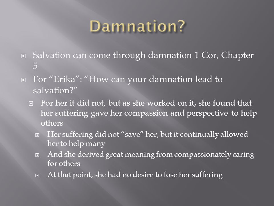  Salvation can come through damnation 1 Cor, Chapter 5  For Erika : How can your damnation lead to salvation  For her it did not, but as she worked on it, she found that her suffering gave her compassion and perspective to help others  Her suffering did not save her, but it continually allowed her to help many  And she derived great meaning from compassionately caring for others  At that point, she had no desire to lose her suffering