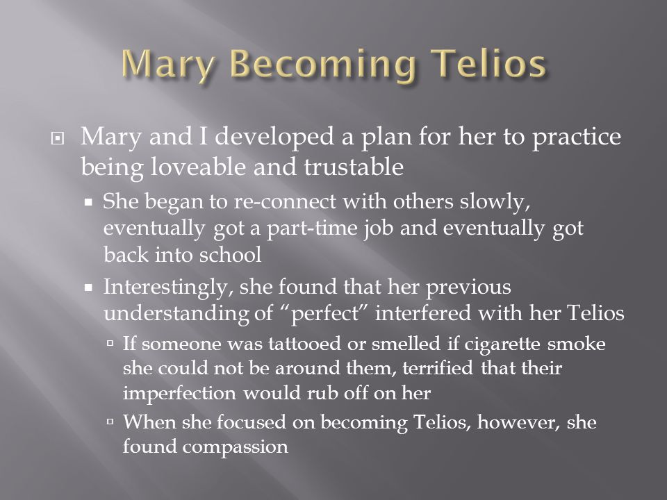  Mary and I developed a plan for her to practice being loveable and trustable  She began to re-connect with others slowly, eventually got a part-time job and eventually got back into school  Interestingly, she found that her previous understanding of perfect interfered with her Telios  If someone was tattooed or smelled if cigarette smoke she could not be around them, terrified that their imperfection would rub off on her  When she focused on becoming Telios, however, she found compassion