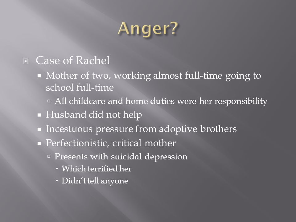  Case of Rachel  Mother of two, working almost full-time going to school full-time  All childcare and home duties were her responsibility  Husband did not help  Incestuous pressure from adoptive brothers  Perfectionistic, critical mother  Presents with suicidal depression  Which terrified her  Didn't tell anyone