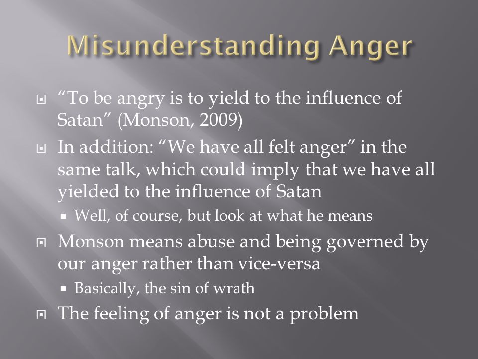  To be angry is to yield to the influence of Satan (Monson, 2009)  In addition: We have all felt anger in the same talk, which could imply that we have all yielded to the influence of Satan  Well, of course, but look at what he means  Monson means abuse and being governed by our anger rather than vice-versa  Basically, the sin of wrath  The feeling of anger is not a problem