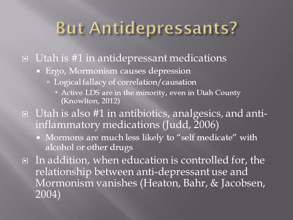 Utah is #1 in antidepressant medications  Ergo, Mormonism causes depression  Logical fallacy of correlation/causation  Active LDS are in the minority, even in Utah County (Knowlton, 2012)  Utah is also #1 in antibiotics, analgesics, and anti- inflammatory medications (Judd, 2006)  Mormons are much less likely to self medicate with alcohol or other drugs  In addition, when education is controlled for, the relationship between anti-depressant use and Mormonism vanishes (Heaton, Bahr, & Jacobsen, 2004)