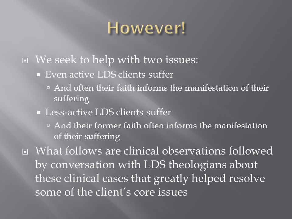  We seek to help with two issues:  Even active LDS clients suffer  And often their faith informs the manifestation of their suffering  Less-active LDS clients suffer  And their former faith often informs the manifestation of their suffering  What follows are clinical observations followed by conversation with LDS theologians about these clinical cases that greatly helped resolve some of the client's core issues