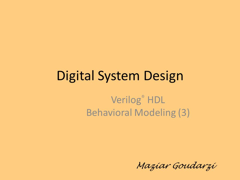 Digital System Design Verilog ® HDL Behavioral Modeling (3) Maziar Goudarzi