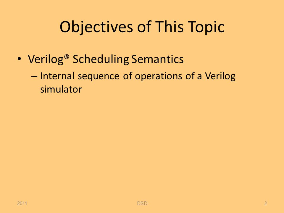 Objectives of This Topic Verilog® Scheduling Semantics – Internal sequence of operations of a Verilog simulator 2011DSD2