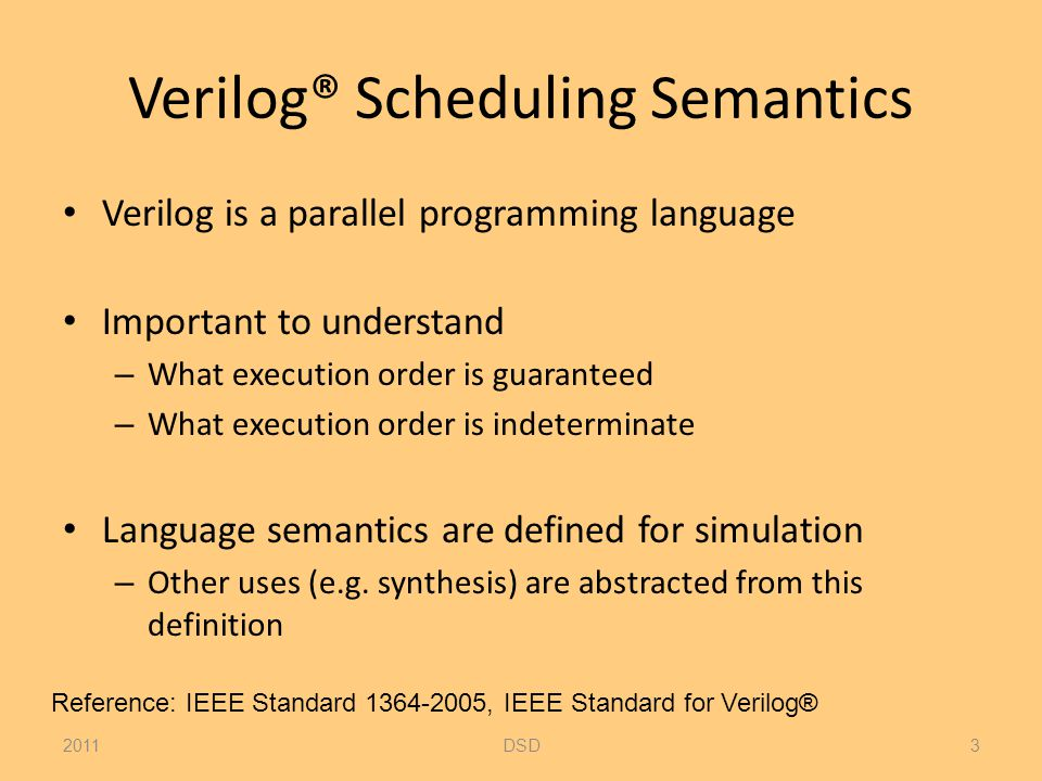 Verilog® Scheduling Semantics Verilog is a parallel programming language Important to understand – What execution order is guaranteed – What execution order is indeterminate Language semantics are defined for simulation – Other uses (e.g.
