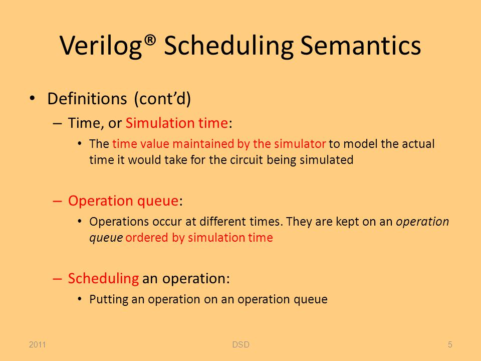 Verilog® Scheduling Semantics Definitions (cont'd) – Time, or Simulation time: The time value maintained by the simulator to model the actual time it would take for the circuit being simulated – Operation queue: Operations occur at different times.