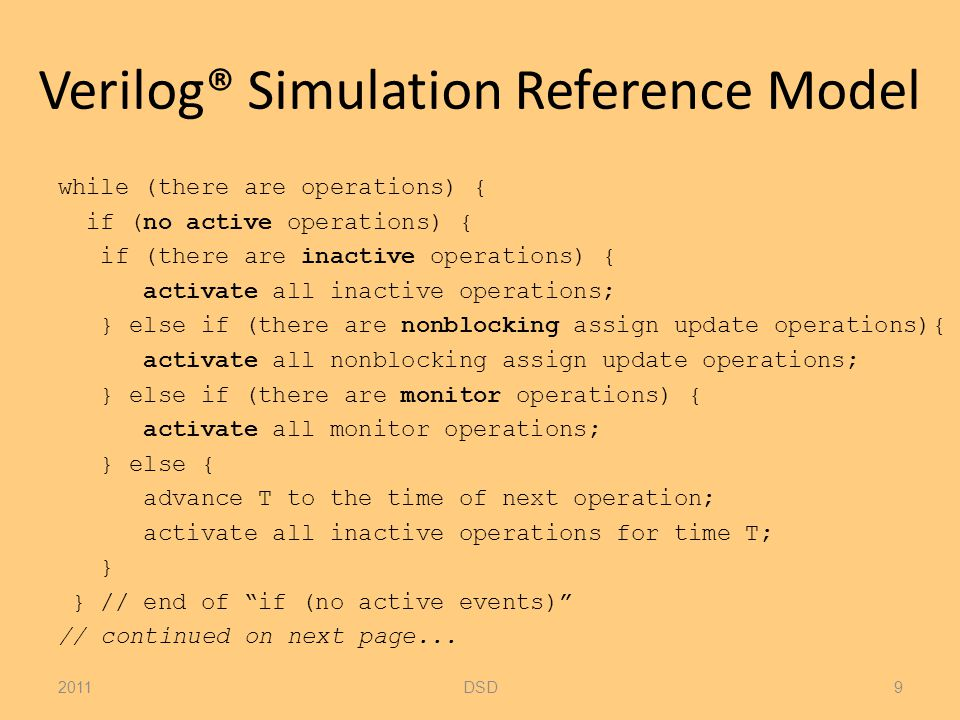 Verilog® Simulation Reference Model // Rest of while (there are operations) { E = any active operation; if (E is an update operation) { update the modified object; add evaluation operations for sensitive processes to operation queue; } else { /* shall be an evaluation operation */ evaluate the process; add update operations to the operations queue; } } // while (there are operations) { 2011DSD10