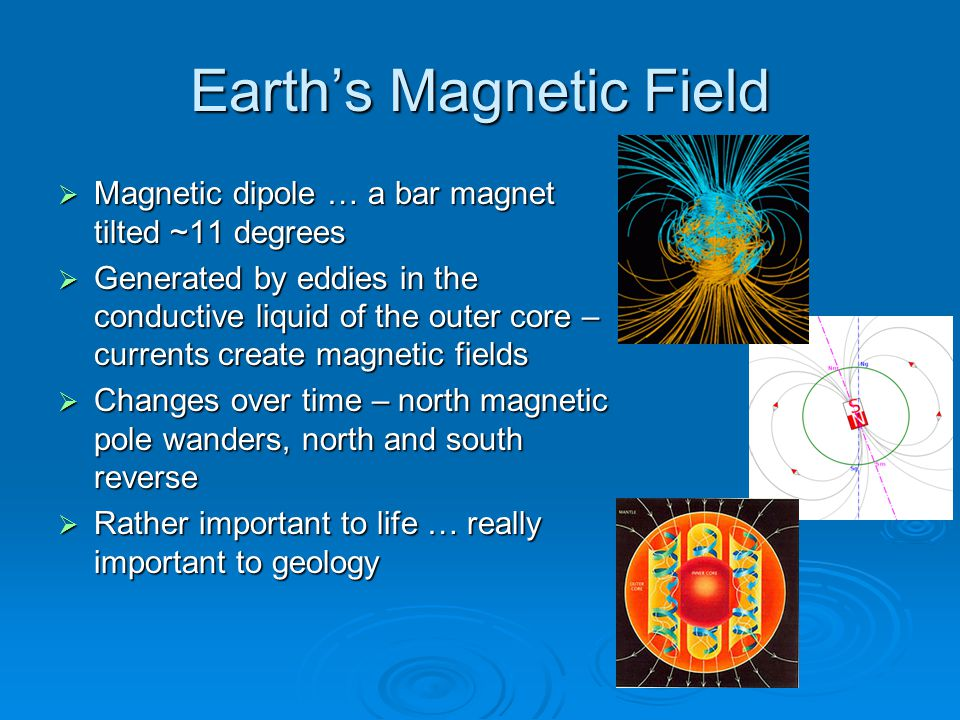 Earth's Magnetic Field  Magnetic dipole … a bar magnet tilted ~11 degrees  Generated by eddies in the conductive liquid of the outer core – currents create magnetic fields  Changes over time – north magnetic pole wanders, north and south reverse  Rather important to life … really important to geology