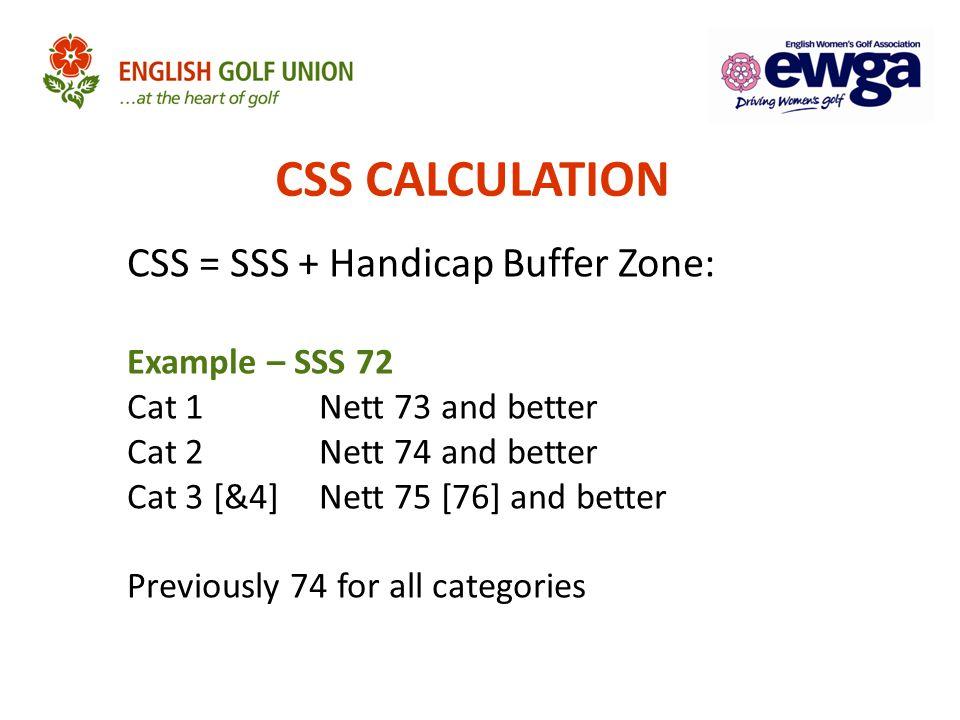CSS CALCULATION CSS = SSS + Handicap Buffer Zone: Example – SSS 72 Cat 1 Nett 73 and better Cat 2Nett 74 and better Cat 3 [&4]Nett 75 [76] and better