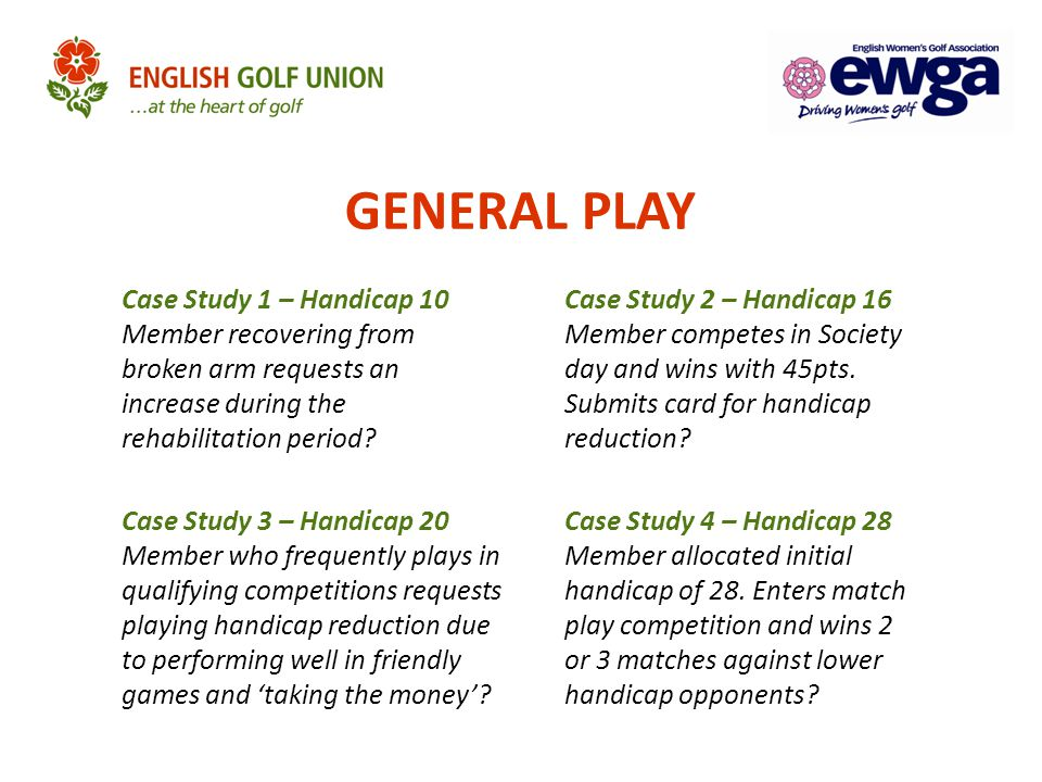 GENERAL PLAY Case Study 1 – Handicap 10 Member recovering from broken arm requests an increase during the rehabilitation period? Case Study 3 – Handic