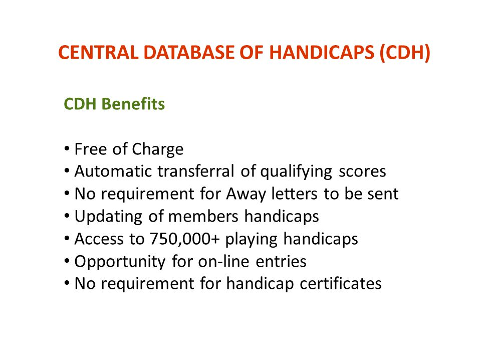 CENTRAL DATABASE OF HANDICAPS (CDH) CDH Benefits Free of Charge Automatic transferral of qualifying scores No requirement for Away letters to be sent