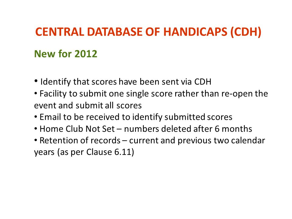CENTRAL DATABASE OF HANDICAPS (CDH) New for 2012 Identify that scores have been sent via CDH Facility to submit one single score rather than re-open t