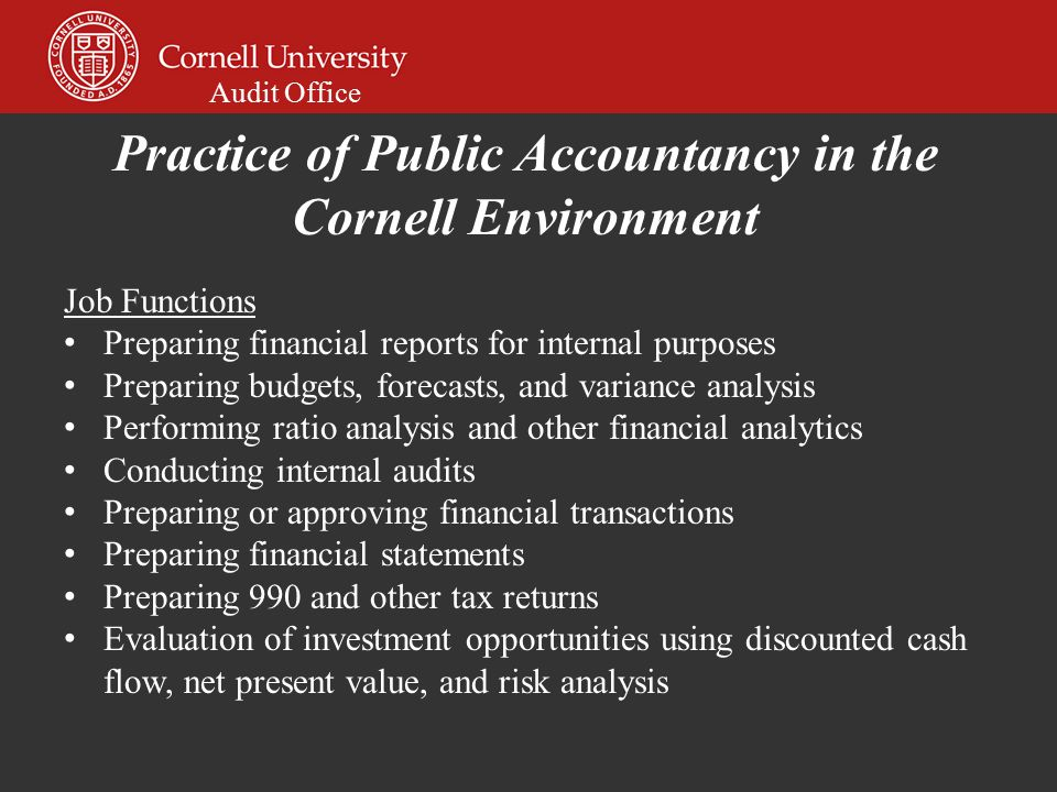 Audit Office Job Functions Preparing financial reports for internal purposes Preparing budgets, forecasts, and variance analysis Performing ratio analysis and other financial analytics Conducting internal audits Preparing or approving financial transactions Preparing financial statements Preparing 990 and other tax returns Evaluation of investment opportunities using discounted cash flow, net present value, and risk analysis Practice of Public Accountancy in the Cornell Environment