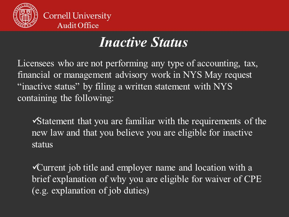 Audit Office Licensees who are not performing any type of accounting, tax, financial or management advisory work in NYS May request inactive status by filing a written statement with NYS containing the following: Statement that you are familiar with the requirements of the new law and that you believe you are eligible for inactive status Current job title and employer name and location with a brief explanation of why you are eligible for waiver of CPE (e.g.