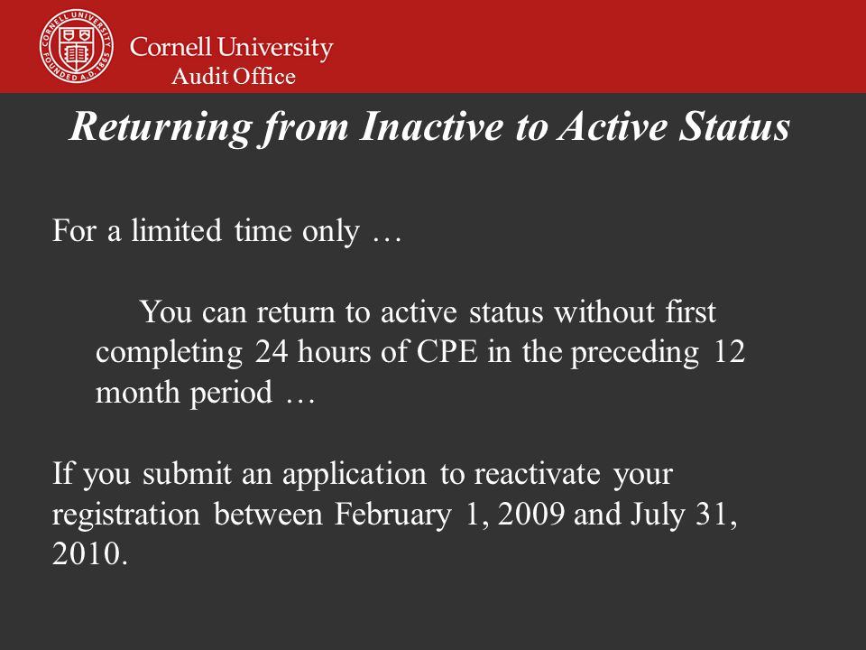 Audit Office For a limited time only … You can return to active status without first completing 24 hours of CPE in the preceding 12 month period … If you submit an application to reactivate your registration between February 1, 2009 and July 31, 2010.