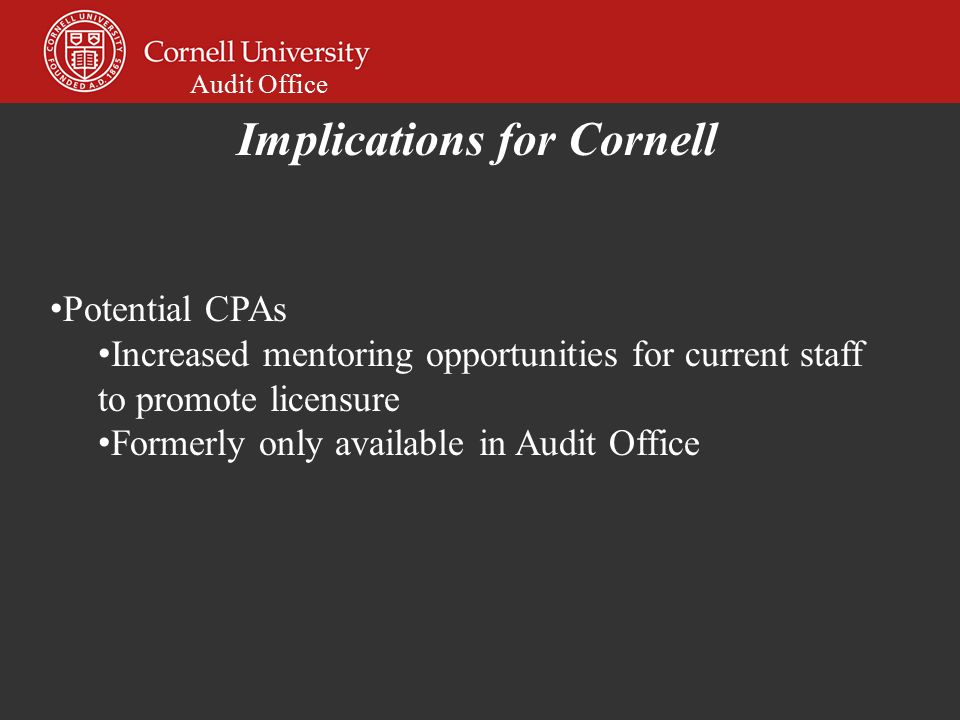 Audit Office Potential CPAs Increased mentoring opportunities for current staff to promote licensure Formerly only available in Audit Office Implications for Cornell