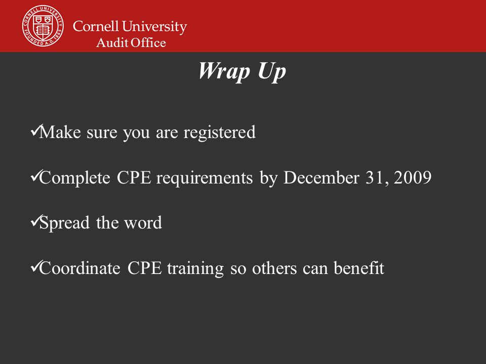 Audit Office Make sure you are registered Complete CPE requirements by December 31, 2009 Spread the word Coordinate CPE training so others can benefit Wrap Up
