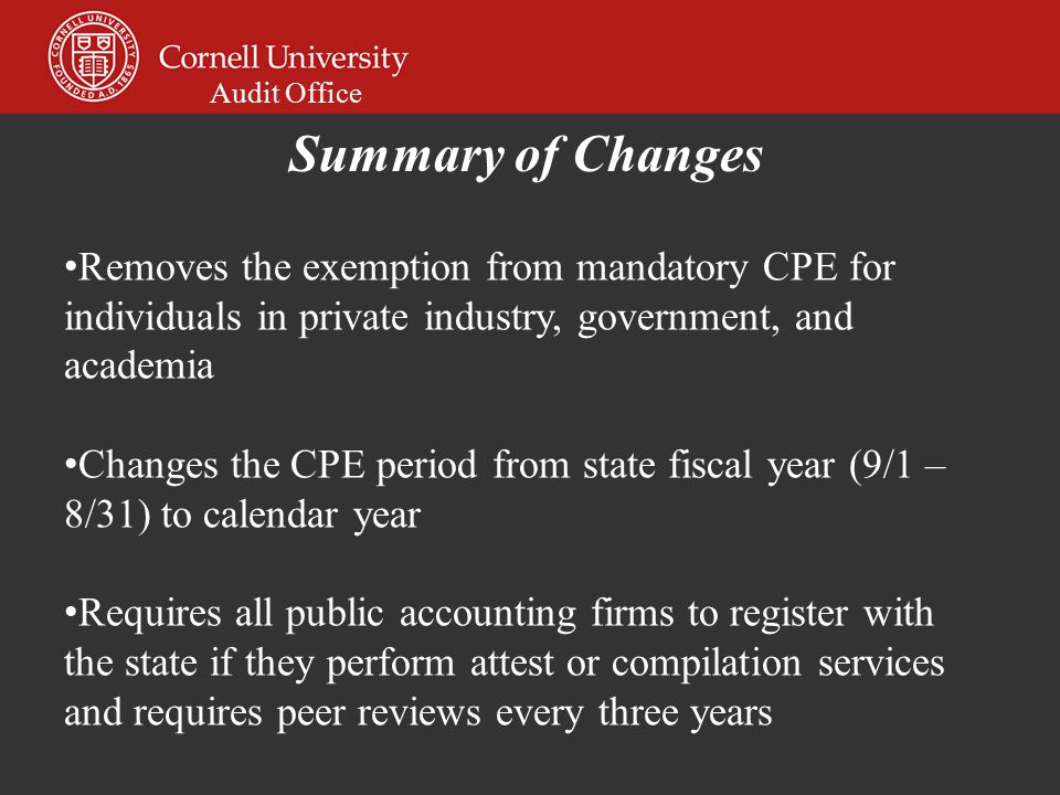 Audit Office Removes the exemption from mandatory CPE for individuals in private industry, government, and academia Changes the CPE period from state fiscal year (9/1 – 8/31) to calendar year Requires all public accounting firms to register with the state if they perform attest or compilation services and requires peer reviews every three years Summary of Changes
