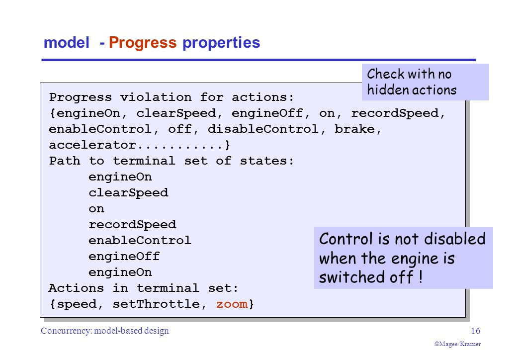 Concurrency: model-based design16 ©Magee/Kramer model - Progress properties Progress violation for actions: {engineOn, clearSpeed, engineOff, on, recordSpeed, enableControl, off, disableControl, brake, accelerator...........} Path to terminal set of states: engineOn clearSpeed on recordSpeed enableControl engineOff engineOn Actions in terminal set: {speed, setThrottle, zoom} Control is not disabled when the engine is switched off .