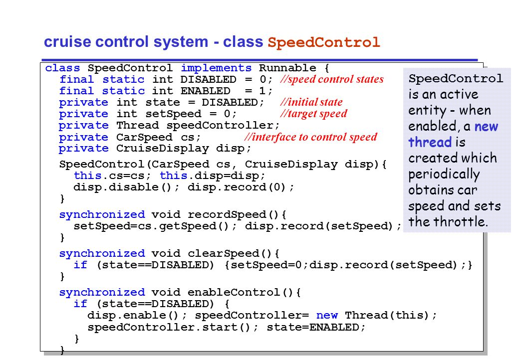 Concurrency: model-based design27 ©Magee/Kramer cruise control system - class SpeedControl class SpeedControl implements Runnable { final static int DISABLED = 0; //speed control states final static int ENABLED = 1; private int state = DISABLED; //initial state private int setSpeed = 0; //target speed private Thread speedController; private CarSpeed cs; //interface to control speed private CruiseDisplay disp; SpeedControl(CarSpeed cs, CruiseDisplay disp){ this.cs=cs; this.disp=disp; disp.disable(); disp.record(0); } synchronized void recordSpeed(){ setSpeed=cs.getSpeed(); disp.record(setSpeed); } synchronized void clearSpeed(){ if (state==DISABLED) {setSpeed=0;disp.record(setSpeed);} } synchronized void enableControl(){ if (state==DISABLED) { disp.enable(); speedController= new Thread(this); speedController.start(); state=ENABLED; } SpeedControl is an active entity - when enabled, a new thread is created which periodically obtains car speed and sets the throttle.