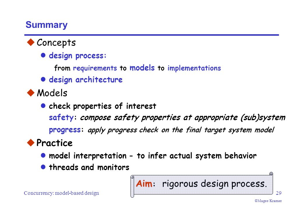 Concurrency: model-based design29 ©Magee/Kramer Summary  Concepts design process: from requirements to models to implementations design architecture  Models check properties of interest safety: compose safety properties at appropriate (sub)system progress: apply progress check on the final target system model  Practice model interpretation - to infer actual system behavior threads and monitors Aim : rigorous design process.