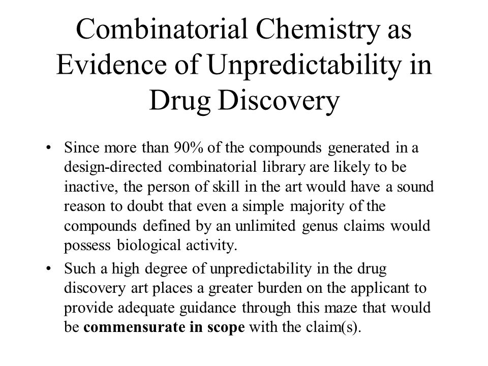 Combinatorial Chemistry as Evidence of Unpredictability in Drug Discovery Since more than 90% of the compounds generated in a design-directed combinatorial library are likely to be inactive, the person of skill in the art would have a sound reason to doubt that even a simple majority of the compounds defined by an unlimited genus claims would possess biological activity.