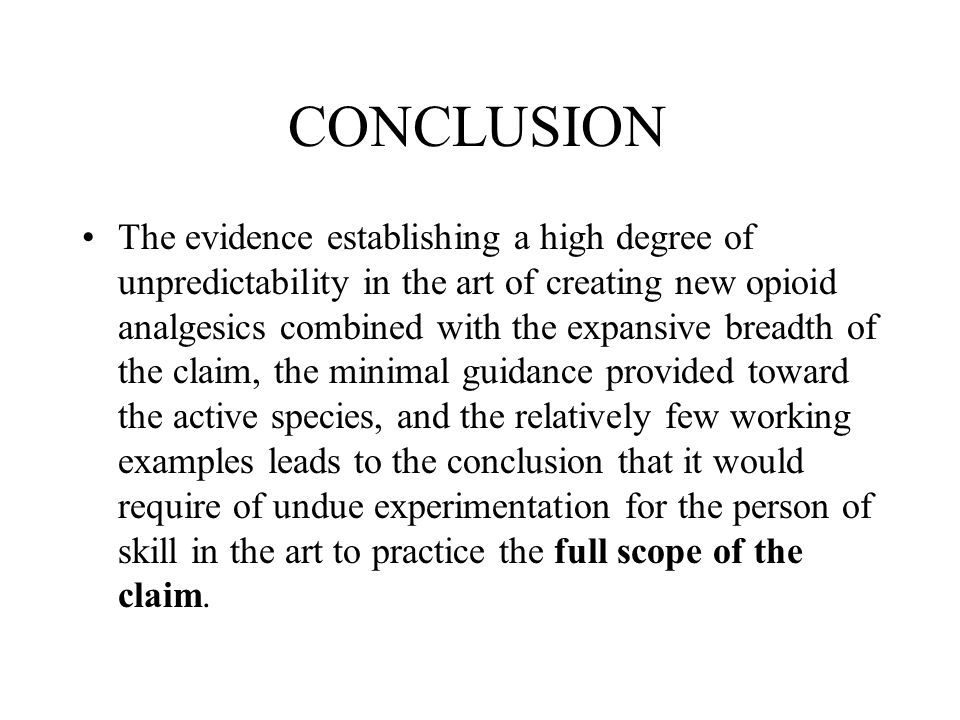 CONCLUSION The evidence establishing a high degree of unpredictability in the art of creating new opioid analgesics combined with the expansive breadth of the claim, the minimal guidance provided toward the active species, and the relatively few working examples leads to the conclusion that it would require of undue experimentation for the person of skill in the art to practice the full scope of the claim.