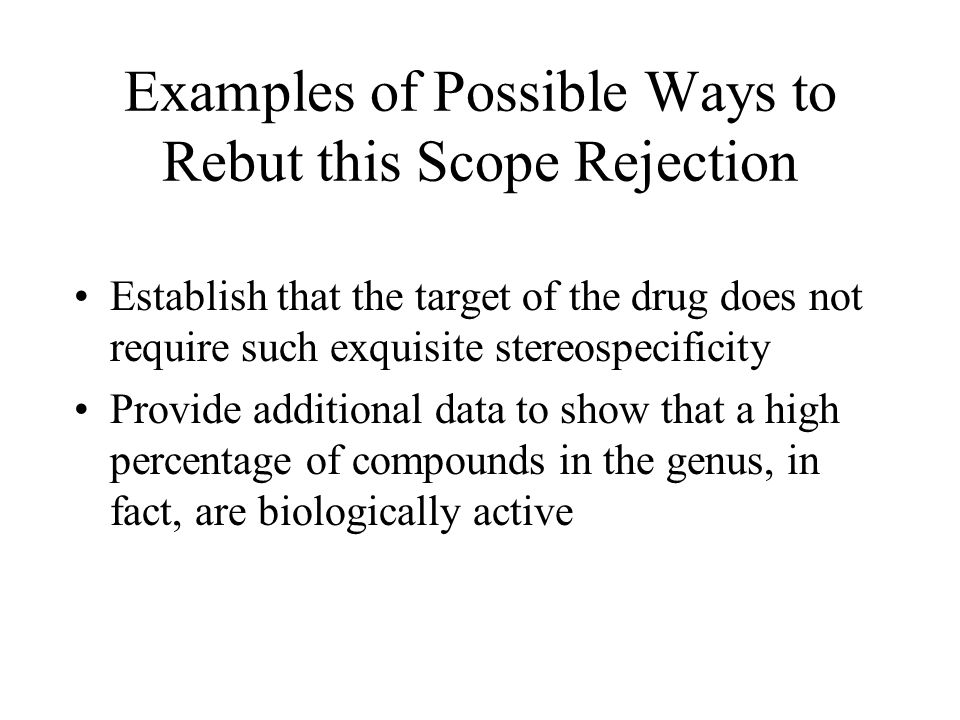 Examples of Possible Ways to Rebut this Scope Rejection Establish that the target of the drug does not require such exquisite stereospecificity Provide additional data to show that a high percentage of compounds in the genus, in fact, are biologically active