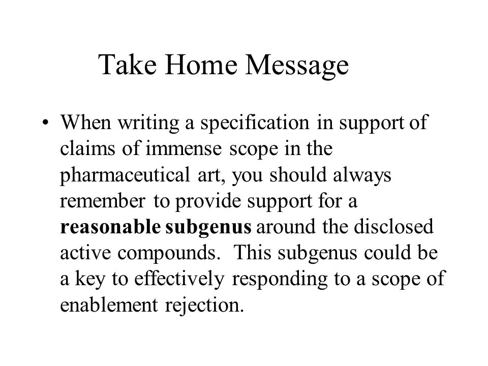 Take Home Message When writing a specification in support of claims of immense scope in the pharmaceutical art, you should always remember to provide support for a reasonable subgenus around the disclosed active compounds.