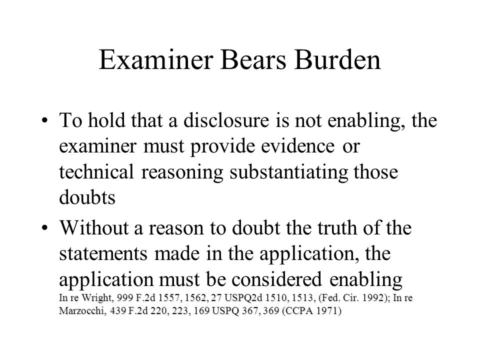 Examiner Bears Burden To hold that a disclosure is not enabling, the examiner must provide evidence or technical reasoning substantiating those doubts In re Wright, 999 F.2d 1557, 1562, 27 USPQ2d 1510, 1513, (Fed.