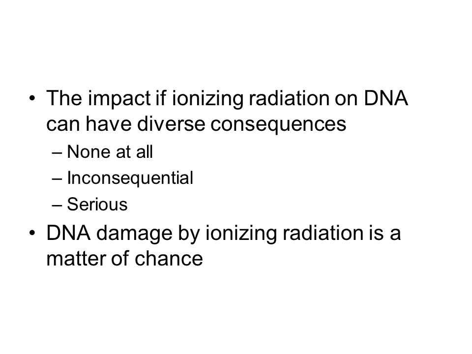 The impact if ionizing radiation on DNA can have diverse consequences –None at all –Inconsequential –Serious DNA damage by ionizing radiation is a mat