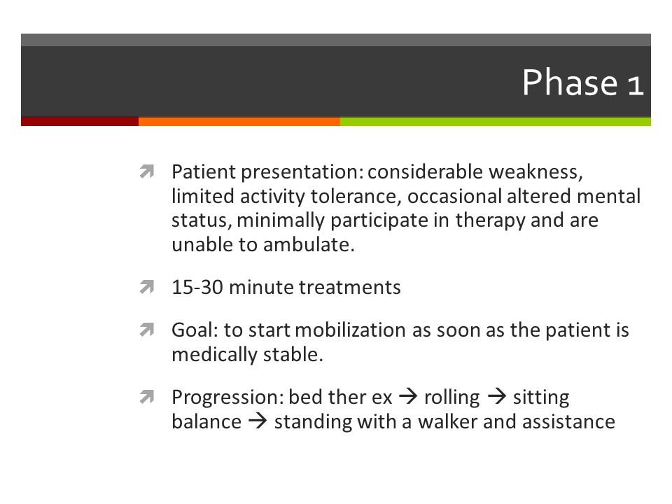 Phase 1  Patient presentation: considerable weakness, limited activity tolerance, occasional altered mental status, minimally participate in therapy