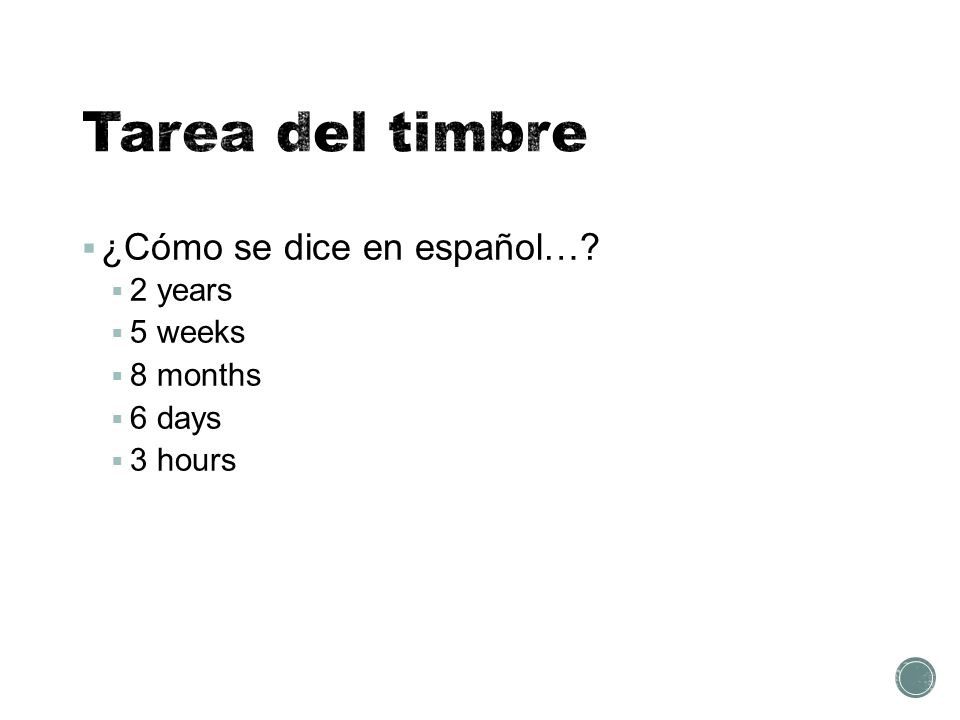  ¿Cómo se dice en español…  2 years  5 weeks  8 months  6 days  3 hours