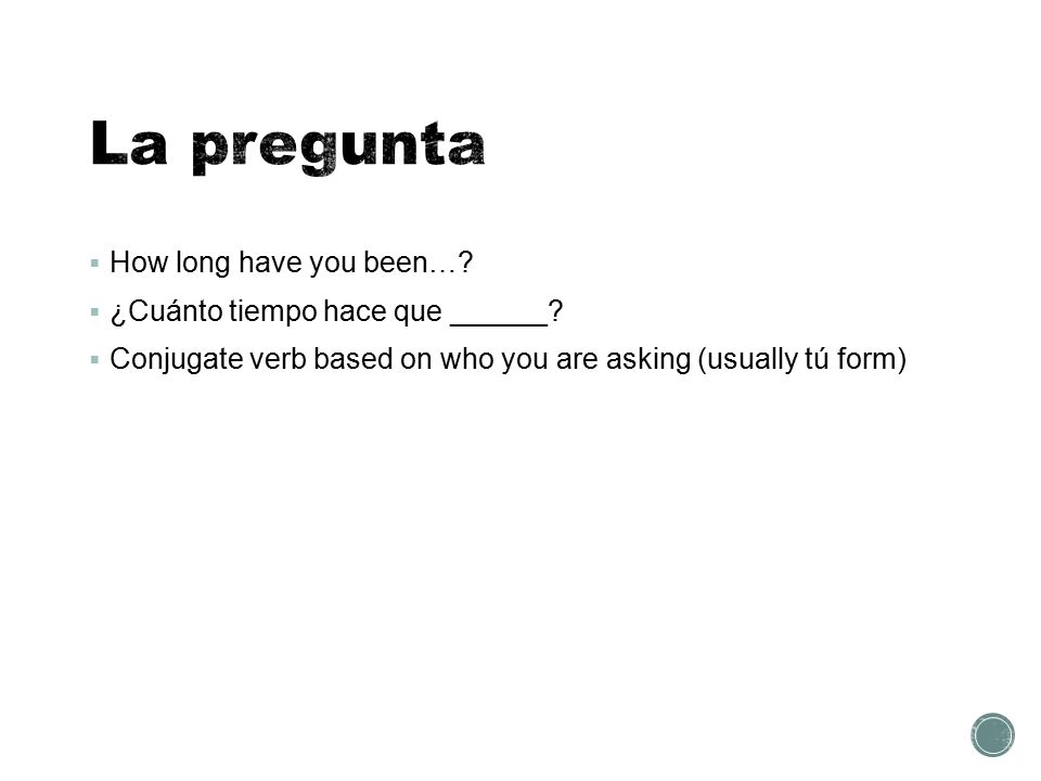  How long have you been…?  ¿Cuánto tiempo hace que ______?  Conjugate verb based on who you are asking (usually tú form)