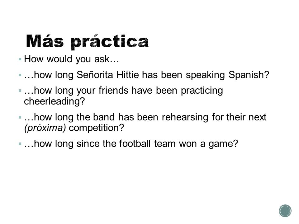  How would you ask…  …how long Señorita Hittie has been speaking Spanish.