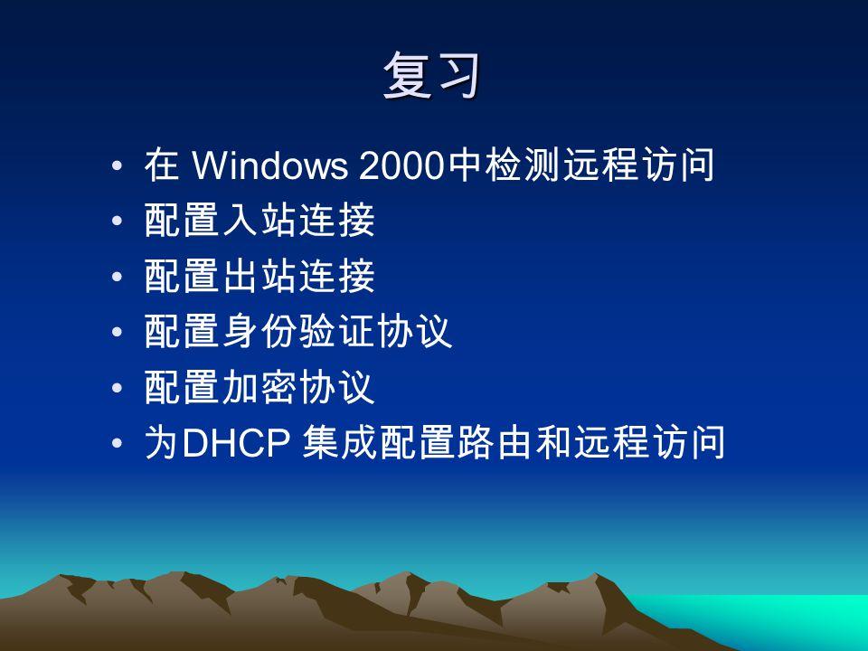 复习 在 Windows 2000 中检测远程访问 配置入站连接 配置出站连接 配置身份验证协议 配置加密协议 为 DHCP 集成配置路由和远程访问