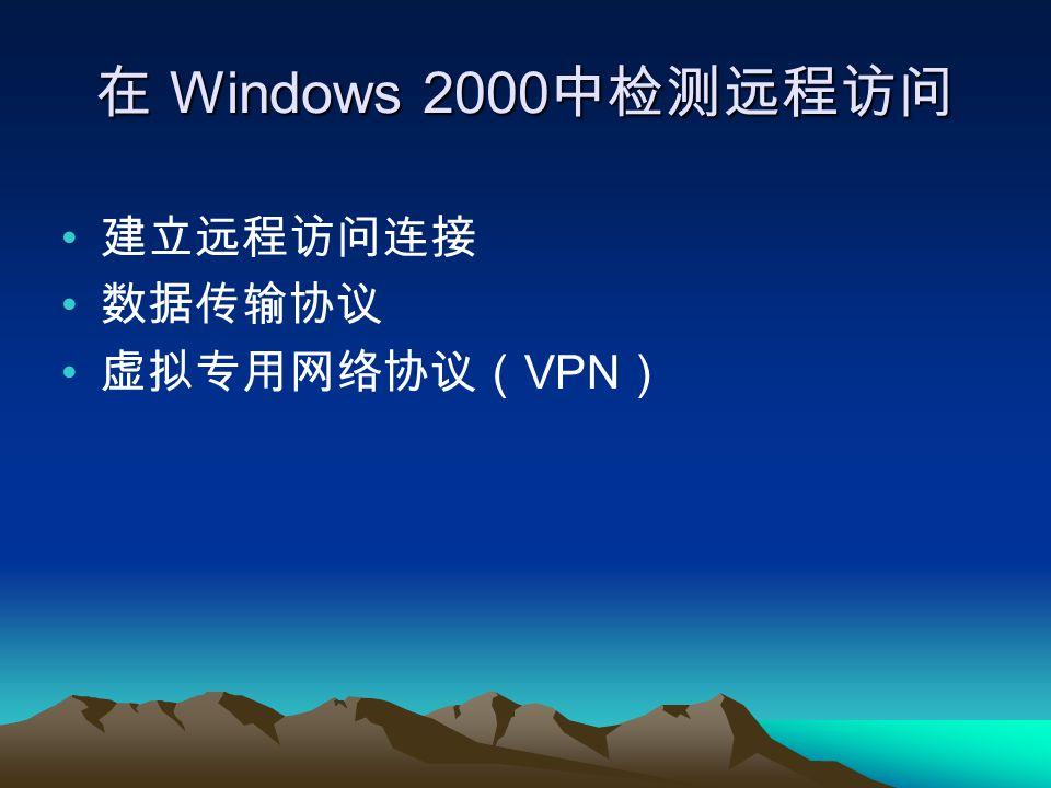 在 Windows 2000 中检测远程访问 建立远程访问连接 数据传输协议 虚拟专用网络协议( VPN )