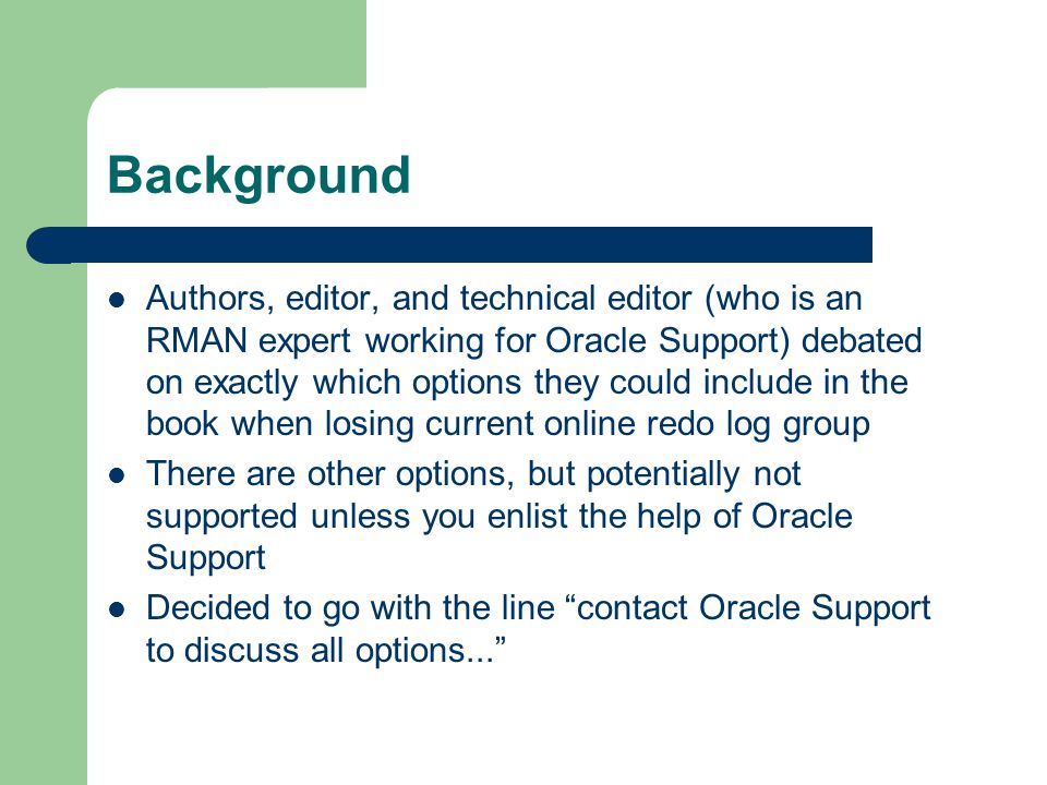 Background Authors, editor, and technical editor (who is an RMAN expert working for Oracle Support) debated on exactly which options they could include in the book when losing current online redo log group There are other options, but potentially not supported unless you enlist the help of Oracle Support Decided to go with the line contact Oracle Support to discuss all options...