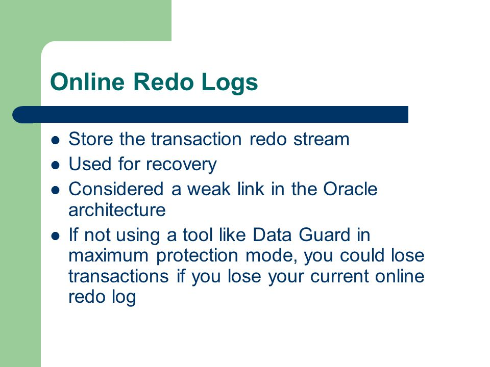 Online Redo Logs Store the transaction redo stream Used for recovery Considered a weak link in the Oracle architecture If not using a tool like Data Guard in maximum protection mode, you could lose transactions if you lose your current online redo log