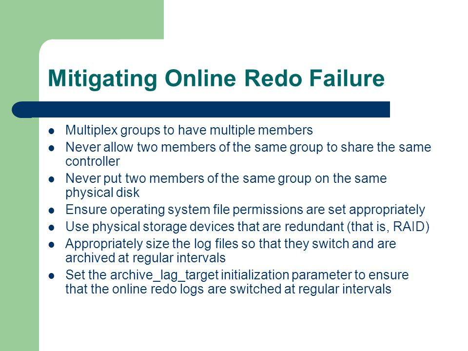 Mitigating Online Redo Failure Multiplex groups to have multiple members Never allow two members of the same group to share the same controller Never put two members of the same group on the same physical disk Ensure operating system file permissions are set appropriately Use physical storage devices that are redundant (that is, RAID) Appropriately size the log files so that they switch and are archived at regular intervals Set the archive_lag_target initialization parameter to ensure that the online redo logs are switched at regular intervals