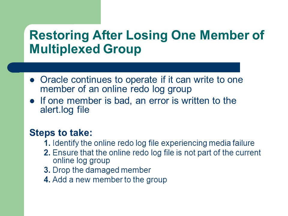 Restoring After Losing One Member of Multiplexed Group Oracle continues to operate if it can write to one member of an online redo log group If one member is bad, an error is written to the alert.log file Steps to take: 1.