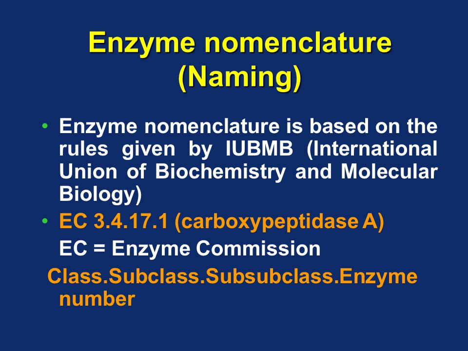 Enzyme nomenclature (Naming) Enzyme nomenclature is based on the rules given by IUBMB (International Union of Biochemistry and Molecular Biology) EC 3.4.17.1 (carboxypeptidase A) EC = Enzyme Commission Class.Subclass.Subsubclass.Enzyme number