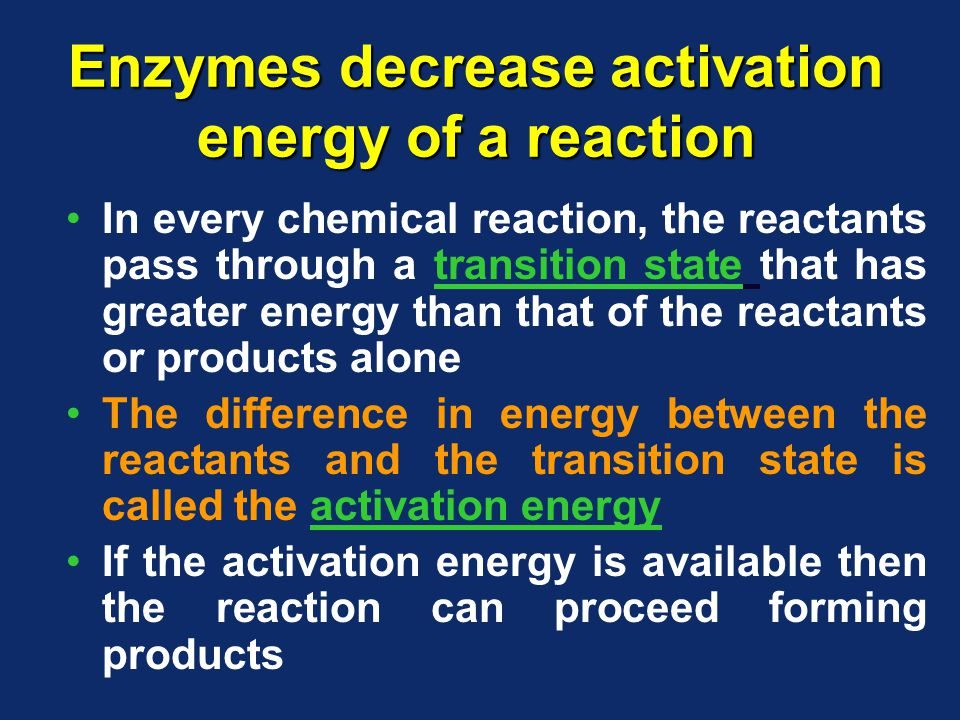 Enzymes decrease activation energy of a reaction In every chemical reaction, the reactants pass through a transition state that has greater energy than that of the reactants or products alone The difference in energy between the reactants and the transition state is called the activation energy If the activation energy is available then the reaction can proceed forming products