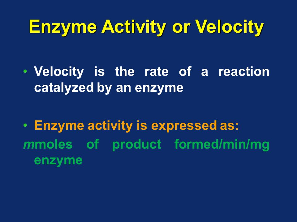 Enzyme Activity or Velocity Velocity is the rate of a reaction catalyzed by an enzyme Enzyme activity is expressed as: mmoles of product formed/min/mg enzyme