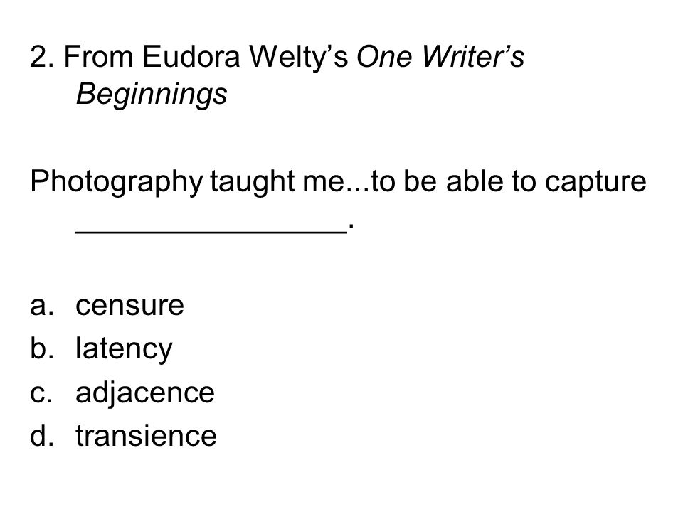 2. From Eudora Welty's One Writer's Beginnings Photography taught me...to be able to capture ________________. a.censure b.latency c.adjacence d.trans