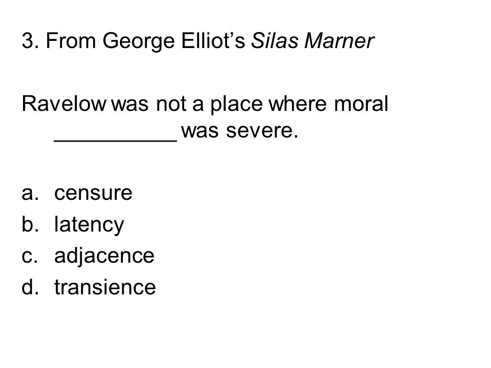 3. From George Elliot's Silas Marner Ravelow was not a place where moral __________ was severe. a.censure b.latency c.adjacence d.transience